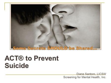 ACT® to Prevent Suicide Diane Santoro, LICSW Screening for Mental Health, Inc.