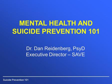 Suicide Prevention 101 MENTAL HEALTH AND SUICIDE PREVENTION 101 Dr. Dan Reidenberg, PsyD Executive Director – SAVE.