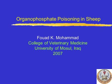 Organophosphate Poisoning in Sheep Fouad K. Mohammad College of Veterinary Medicine University of Mosul, Iraq 2007.