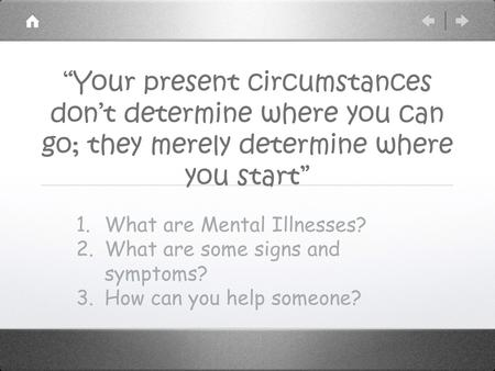 """Your present circumstances don't determine where you can go; they merely determine where you start"" 1.What are Mental Illnesses? 2.What are some signs."