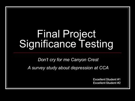 Final Project Significance Testing Excellent Student #1 Excellent Student #2 Don't cry for me Canyon Crest A survey study about depression at CCA.