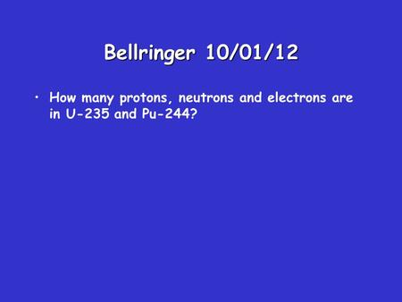 Bellringer 10/01/12 How many protons, neutrons and electrons are in U-235 and Pu-244?