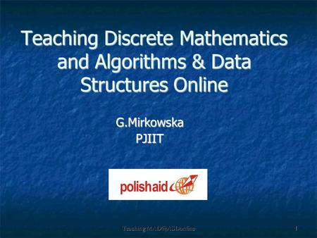 Teaching Teaching Discrete Mathematics and Algorithms & Data Structures Online G.MirkowskaPJIIT.