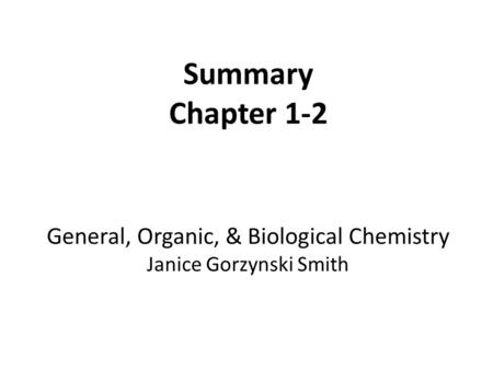 Summary Chapter 1-2 General, Organic, & Biological Chemistry Janice Gorzynski Smith.