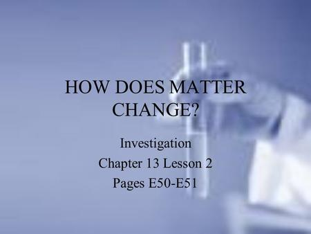 HOW DOES MATTER CHANGE? Investigation Chapter 13 Lesson 2 Pages E50-E51.
