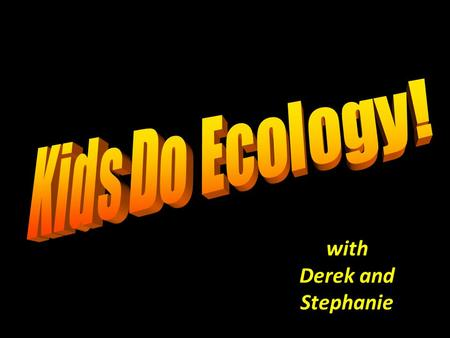 With Derek and Stephanie. Ecology is the scientific study of how living things interact with each other and their environment.