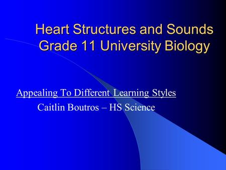 Heart Structures and Sounds Grade 11 University Biology Appealing To Different Learning Styles Caitlin Boutros – HS Science.