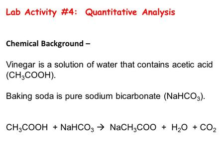 Lab Activity #4: Quantitative Analysis Chemical Background – Vinegar is a solution of water that contains acetic acid (CH 3 COOH). Baking soda is pure.