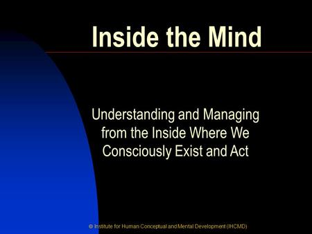  Institute for Human Conceptual and Mental Development (IHCMD) Inside the Mind Understanding and Managing from the Inside Where We Consciously Exist and.