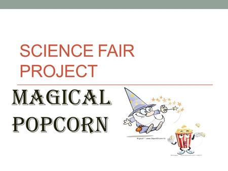SCIENCE FAIR PROJECT Magical popcorn. Purpose/Question: (What do I want to find out?) What will happen when you add baking soda and vinegar to popcorn.