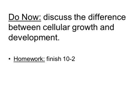 Do Now: discuss the difference between cellular growth and development. Homework: finish 10-2.