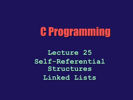 Lecture 25 Self-Referential Structures Linked Lists