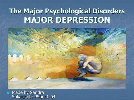 The Major Psychological Disorders MAJOR DEPRESSION Made by Sandra Sukackaitė PSbns1-04 Made by Sandra Sukackaitė PSbns1-04.
