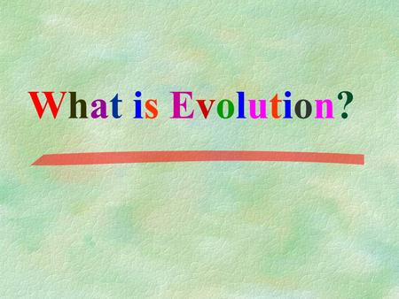 What is Evolution? What is Evolution?. EVOLUTION: the process of change over time Evolution is the idea that new species develop from earlier species.