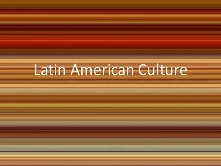 Latin American Culture. Standards SS6G4 The student will describe the cultural characteristics of people who live in Latin America and the Caribbean.