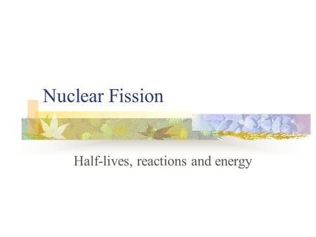 Nuclear Fission Half-lives, reactions and energy.
