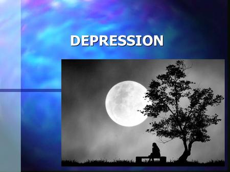 DEPRESSION What Is Depression? A disorder that affects a person's mood where feeling range from the blues to extreme sadness and hopelessness.  It can.