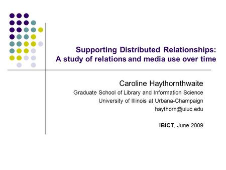 Supporting Distributed Relationships: A study of relations and media use over time Caroline Haythornthwaite Graduate School of Library and Information.