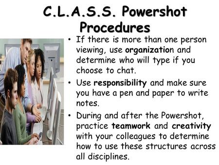 C.L.A.S.S. Powershot Procedures If there is more than one person viewing, use organization and determine who will type if you choose to chat. Use responsibility.