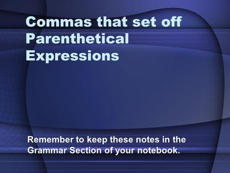 Commas that set off Parenthetical Expressions Remember to keep these notes in the Grammar Section of your notebook.