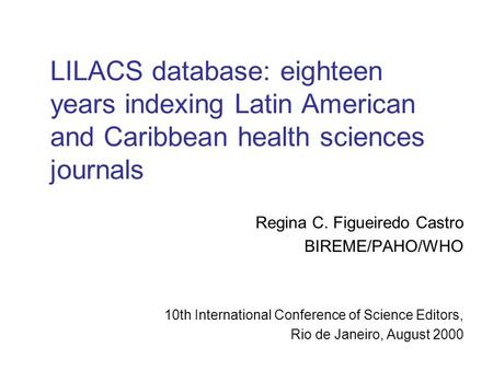 LILACS database: eighteen years indexing Latin American and Caribbean health sciences journals Regina C. Figueiredo Castro BIREME/PAHO/WHO 10th International.