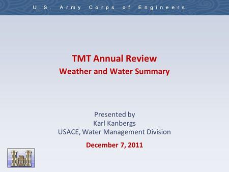 U.S. Army Corps of Engineers TMT Annual Review Weather and Water Summary Presented by Karl Kanbergs USACE, Water Management Division December 7, 2011.