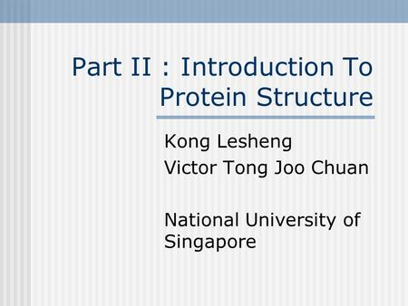 Part II : Introduction To Protein Structure Kong Lesheng Victor Tong Joo Chuan National University of Singapore.