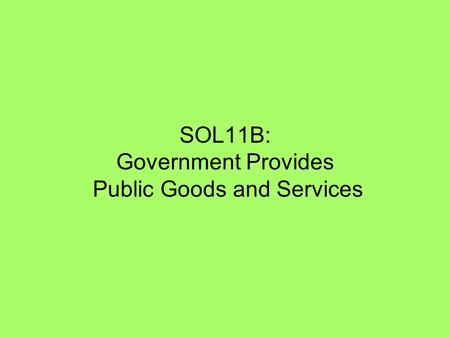 SOL11B: Government Provides Public Goods and Services.