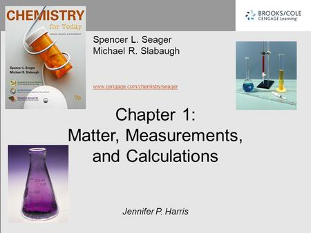 Spencer L. Seager Michael R. Slabaugh www.cengage.com/chemistry/seager Jennifer P. Harris Chapter 1: Matter, Measurements, and Calculations.