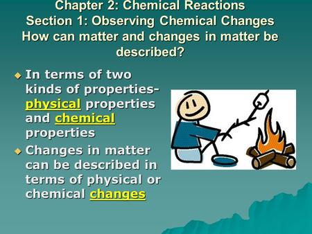 Chapter 2: Chemical Reactions Section 1: Observing Chemical Changes How can matter and changes in matter be described?  In terms of two kinds of properties-