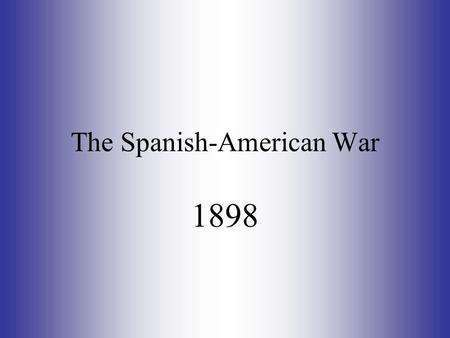 The Spanish-American War 1898. The Spanish-American War How did the activities of the United States in Latin America set the stage for war with Spain?