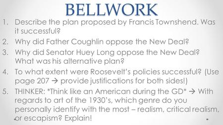 BELLWORK 1.Describe the plan proposed by Francis Townshend. Was it successful? 2.Why did Father Coughlin oppose the New Deal? 3.Why did Senator Huey Long.