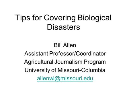 Tips for Covering Biological Disasters Bill Allen Assistant Professor/Coordinator Agricultural Journalism Program University of Missouri-Columbia