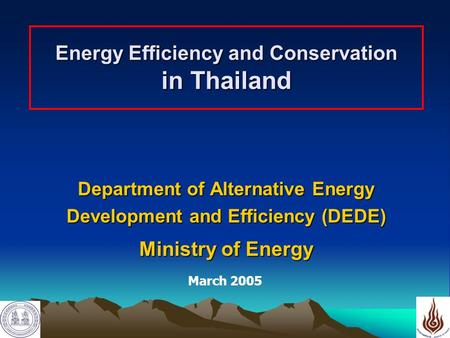 1 Energy Efficiency and Conservation in Thailand Department of Alternative Energy Development and Efficiency (DEDE) Ministry of Energy March 2005.