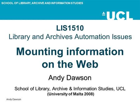 SCHOOL OF LIBRARY, ARCHIVE AND INFORMATION STUDIES Andy Dawson LIS1510 Library and Archives Automation Issues Mounting information on the Web Andy Dawson.