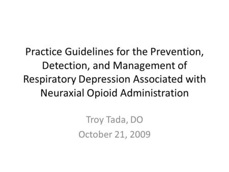 Practice Guidelines for the Prevention, Detection, and Management of Respiratory Depression Associated with Neuraxial Opioid Administration Troy Tada,