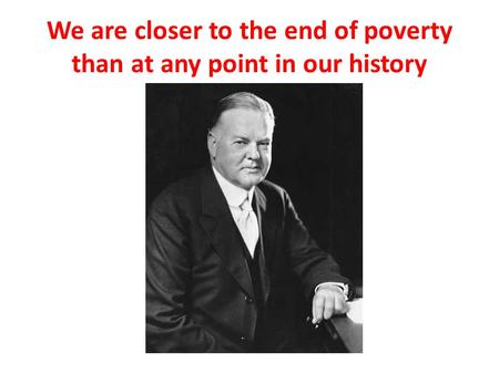 We are closer to the end of poverty than at any point in our history.