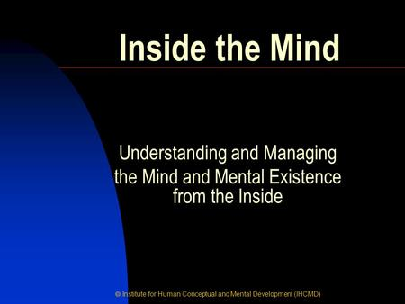  Institute for Human Conceptual and Mental Development (IHCMD) Inside the Mind Understanding and Managing the Mind and Mental Existence from the Inside.