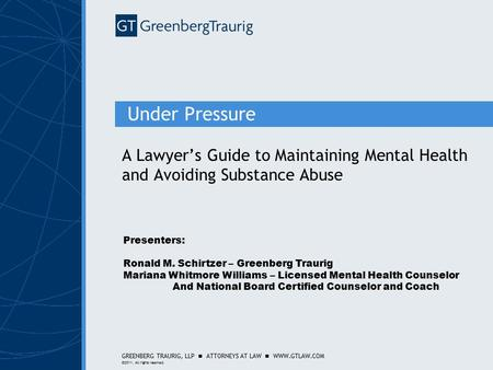 GREENBERG TRAURIG, LLP ATTORNEYS AT LAW WWW.GTLAW.COM ©2011. All rights reserved. Under Pressure A Lawyer's Guide to Maintaining Mental Health and Avoiding.