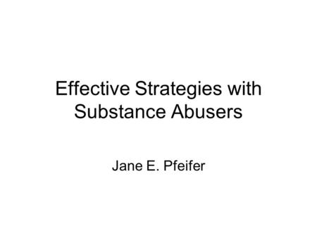 Effective Strategies with Substance Abusers Jane E. Pfeifer.