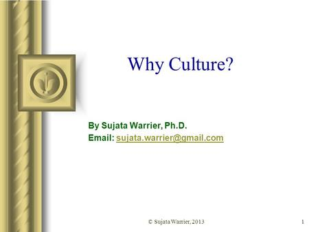 1 Why Culture? By Sujata Warrier, Ph.D.   © Sujata Warrier, 2013.