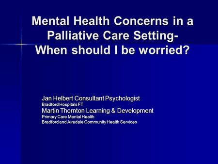 Mental Health Concerns in a Palliative Care Setting- When should I be worried? Jan Helbert Consultant Psychologist Bradford Hospitals FT Martin Thornton.