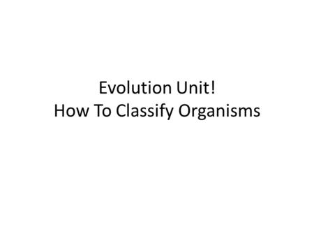 Evolution Unit! How To Classify Organisms. Objective: SWBAT use classification system in order to organize living things. On a piece of paper… Look at.