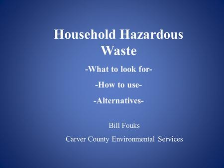 Household Hazardous Waste -What to look for- -How to use- -Alternatives- Bill Fouks Carver County Environmental Services.
