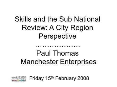 Skills and the Sub National Review: A City Region Perspective ………………. Paul Thomas Manchester Enterprises Friday 15 th February 2008.