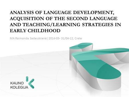 ANALYSIS OF LANGUAGE DEVELOPMENT, ACQUISITION OF THE SECOND LANGUAGE AND TEACHING/LEARNING STRATEGIES IN EARLY CHILDHOOD MA Raimonda Sadauskienė| 2014-03-