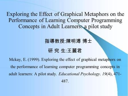 Exploring the Effect of Graphical Metaphors on the Performance of Learning Computer Programming Concepts in Adult Learners: a pilot study 指導教授 : 陳明溥 博士.