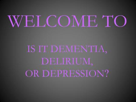 WELCOME TO IS IT DEMENTIA, DELIRIUM, OR DEPRESSION ?