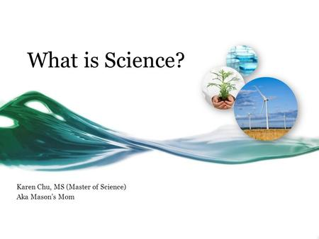 What is Science? Karen Chu, MS (Master of Science) Aka Mason's Mom.