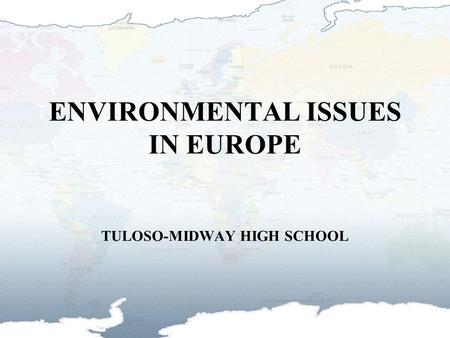ENVIRONMENTAL ISSUES IN EUROPE TULOSO-MIDWAY HIGH SCHOOL.